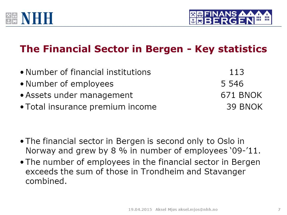 The Financial Sector in Bergen - Key statistics 19.04.2015Aksel Mjøs aksel.mjos@nhh.no7 Number of financial institutions 113 Number of employees 5 546 Assets under management671 BNOK Total insurance premium income 39 BNOK The financial sector in Bergen is second only to Oslo in Norway and grew by 8 % in number of employees '09-'11.