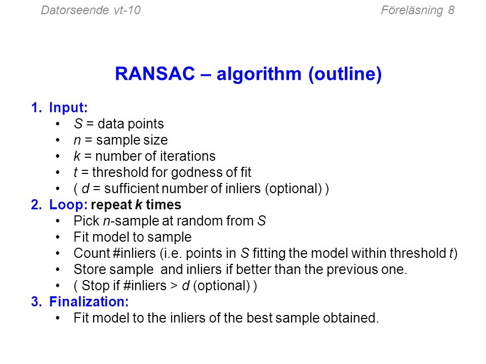 Datorseende vt-10Föreläsning 8 RANSAC – algorithm (outline) 1.Input: S = data points n = sample size k = number of iterations t = threshold for godnes