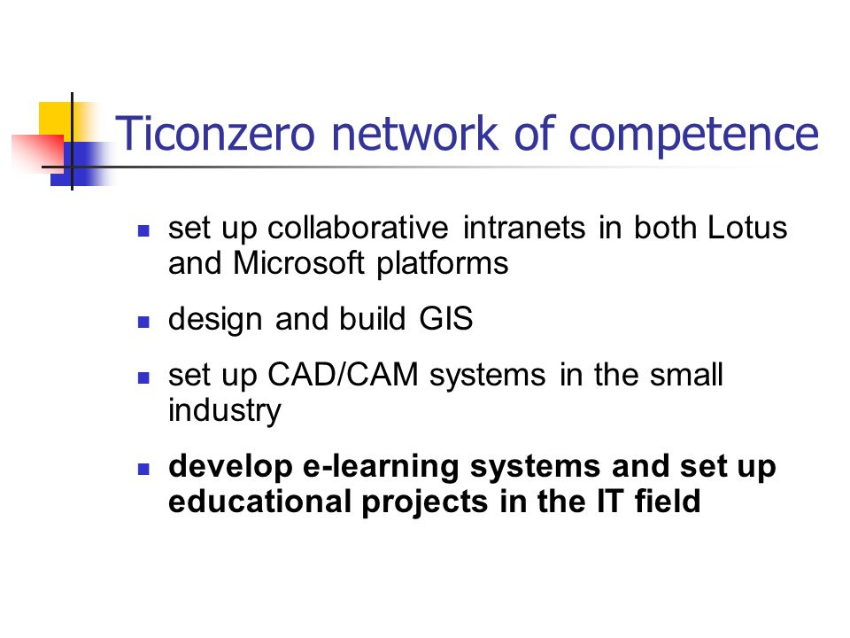 Ticonzero network of competence set up collaborative intranets in both Lotus and Microsoft platforms design and build GIS set up CAD/CAM systems in the small industry develop e-learning systems and set up educational projects in the IT field