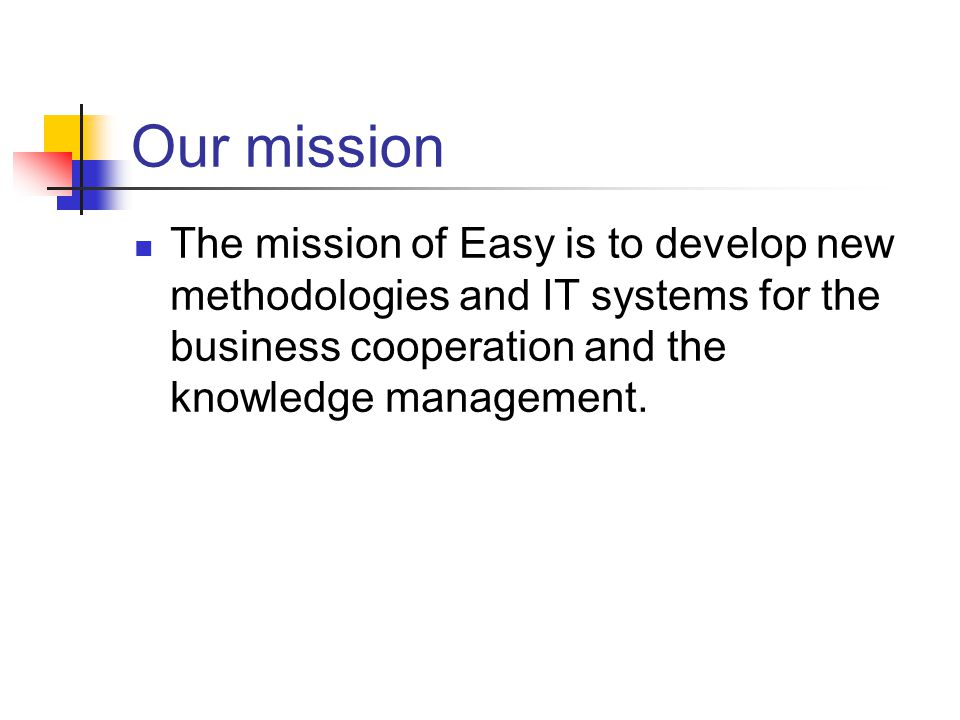 Our mission The mission of Easy is to develop new methodologies and IT systems for the business cooperation and the knowledge management.