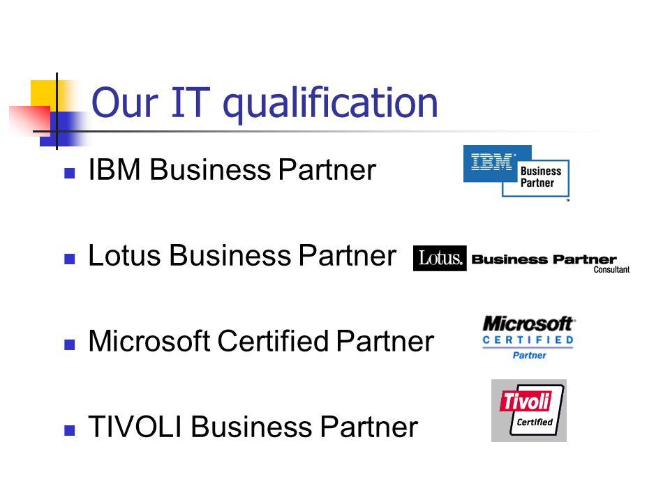 Our IT qualification IBM Business Partner Lotus Business Partner Microsoft Certified Partner TIVOLI Business Partner