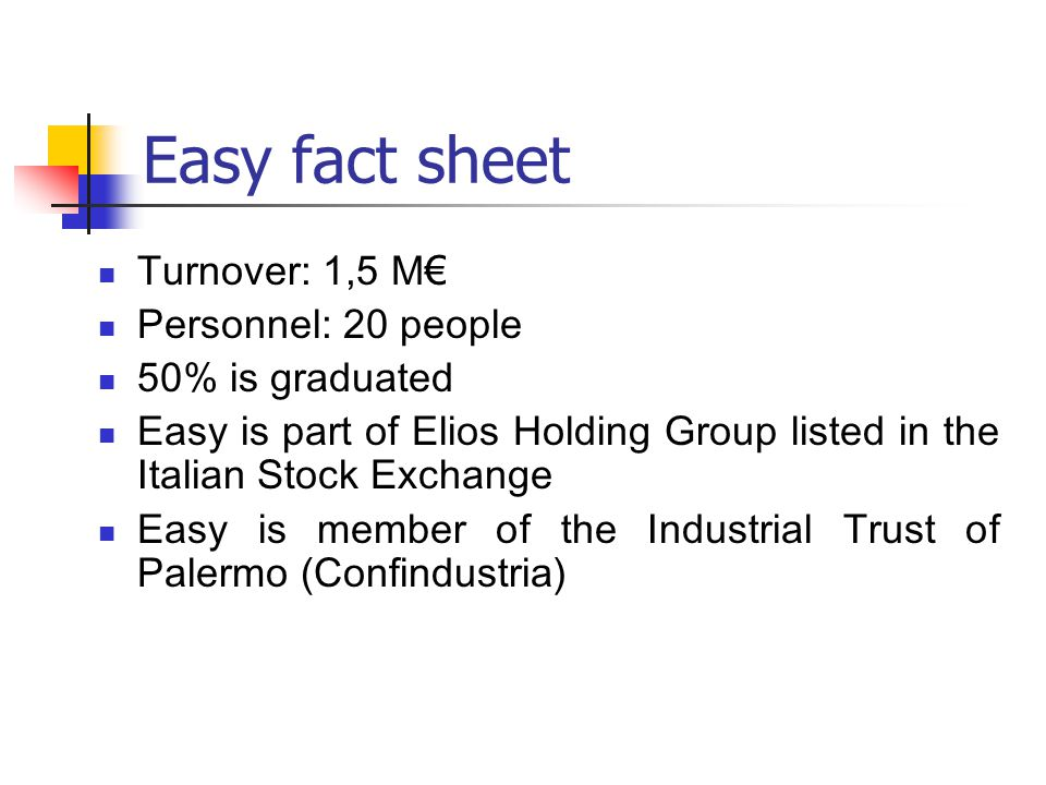 Easy fact sheet Turnover: 1,5 M € Personnel: 20 people 50% is graduated Easy is part of Elios Holding Group listed in the Italian Stock Exchange Easy is member of the Industrial Trust of Palermo (Confindustria)