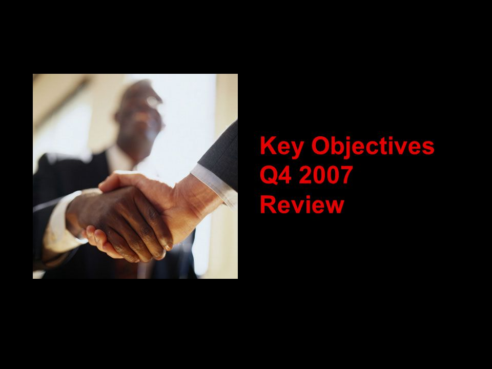 Key Objectives Q4 2007 Review