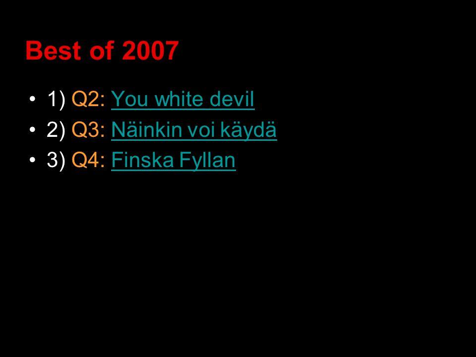 Best of 2007 1) Q2: You white devilYou white devil 2) Q3: Näinkin voi käydäNäinkin voi käydä 3) Q4: Finska FyllanFinska Fyllan