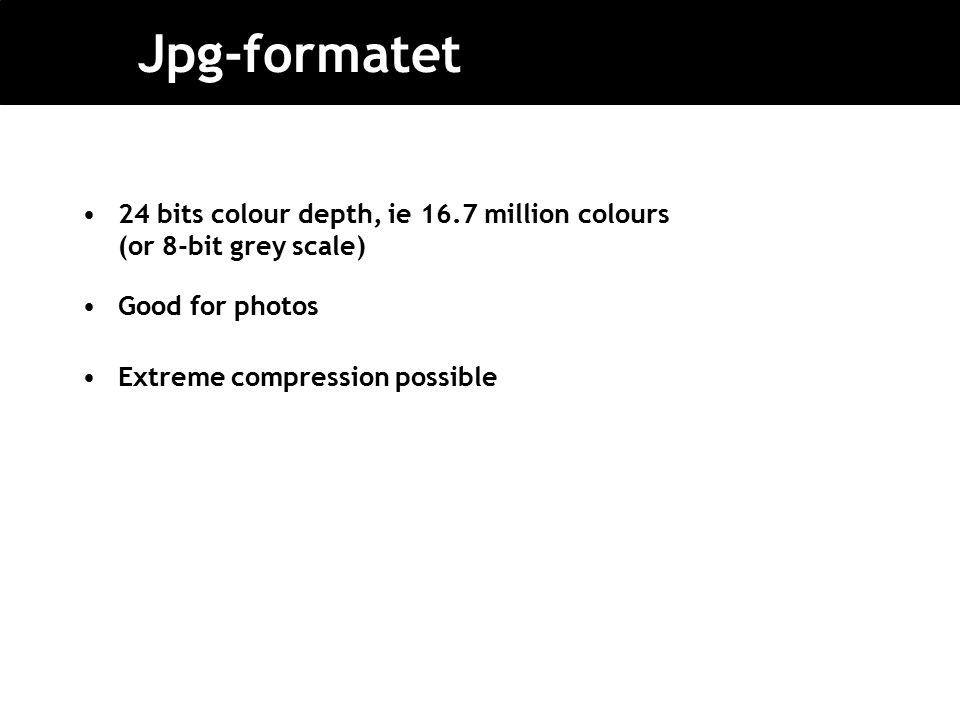 Jpg-formatet 24 bits colour depth, ie 16.7 million colours (or 8-bit grey scale) Good for photos Extreme compression possible