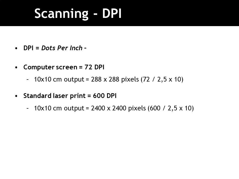Scanning - DPI DPI = Dots Per Inch – Computer screen = 72 DPI –10x10 cm output = 288 x 288 pixels (72 / 2,5 x 10) Standard laser print = 600 DPI –10x10 cm output = 2400 x 2400 pixels (600 / 2,5 x 10)