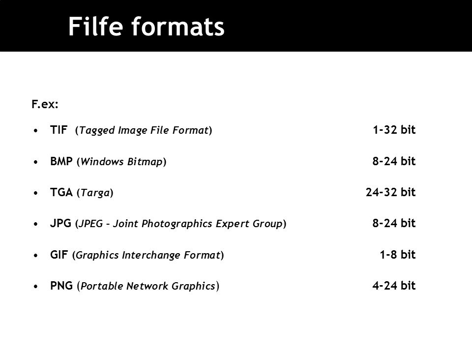 Filfe formats TIF (Tagged Image File Format) 1-32 bit BMP (Windows Bitmap) 8-24 bit TGA (Targa) 24-32 bit JPG (JPEG – Joint Photographics Expert Group) 8-24 bit GIF (Graphics Interchange Format) 1-8 bit PNG ( Portable Network Graphics )4-24 bit F.ex:
