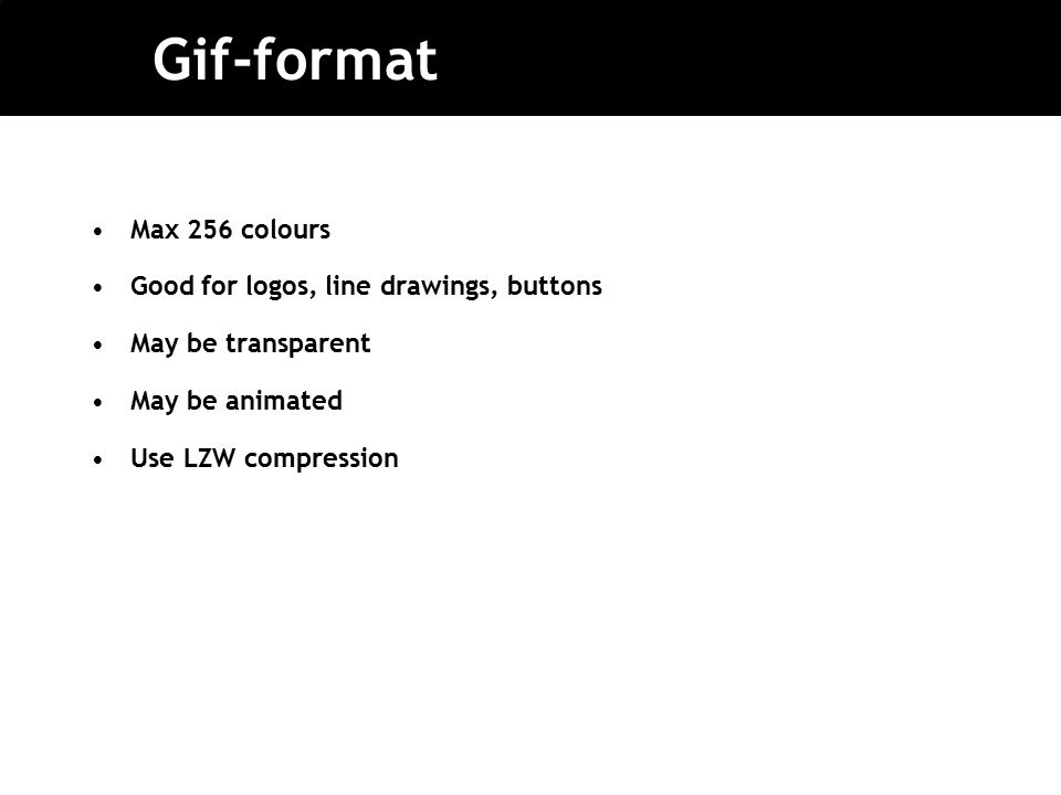 Gif-format Max 256 colours Good for logos, line drawings, buttons May be transparent May be animated Use LZW compression