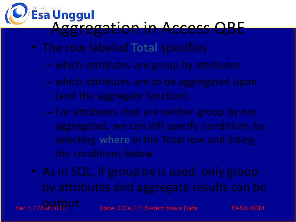 Ver 1,12/09/2012Kode :CCs 111,Sistem basis DataFASILKOM Aggregation in Access QBE The row labeled Total specifies – which attributes are group by attr
