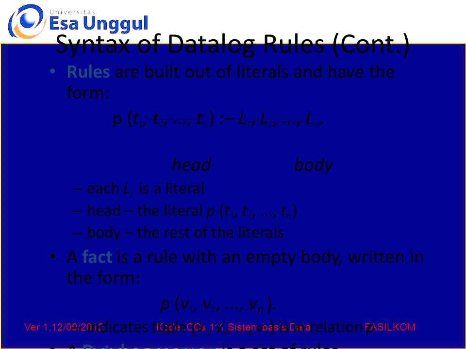 Ver 1,12/09/2012Kode :CCs 111,Sistem basis DataFASILKOM Syntax of Datalog Rules (Cont.) Rules are built out of literals and have the form: p (t 1, t 2
