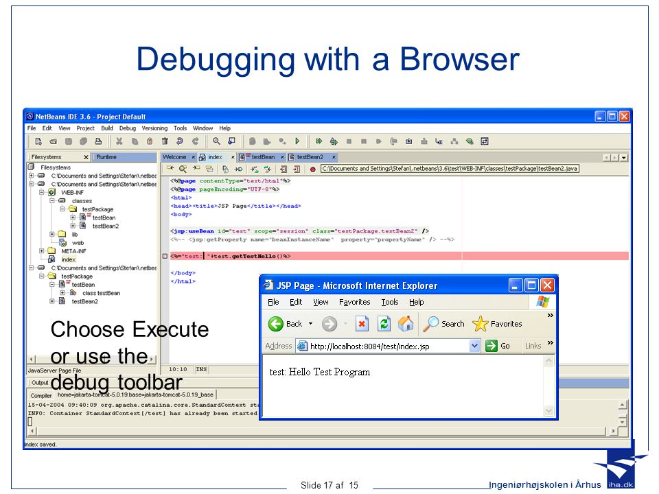 Ingeniørhøjskolen i Århus Slide 17 af 15 Debugging with a Browser Choose Execute or use the debug toolbar
