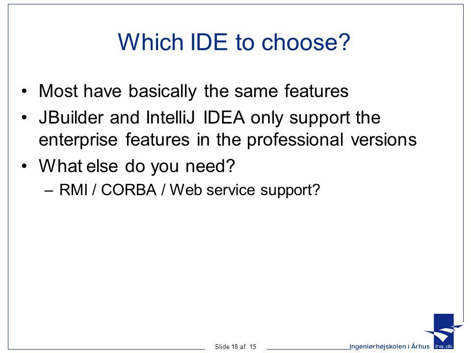 Ingeniørhøjskolen i Århus Slide 18 af 15 Which IDE to choose? Most have basically the same features JBuilder and IntelliJ IDEA only support the enterp
