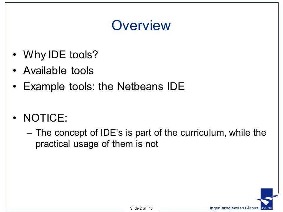 Ingeniørhøjskolen i Århus Slide 2 af 15 Overview Why IDE tools? Available tools Example tools: the Netbeans IDE NOTICE: –The concept of IDE's is part
