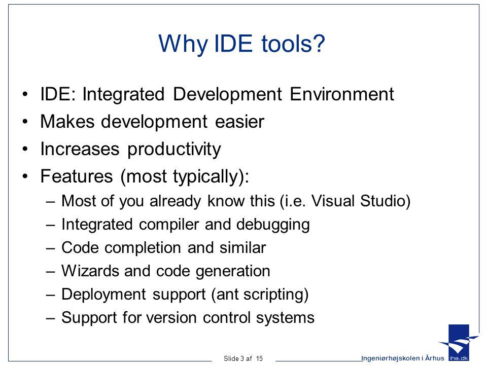 Ingeniørhøjskolen i Århus Slide 3 af 15 Why IDE tools? IDE: Integrated Development Environment Makes development easier Increases productivity Feature