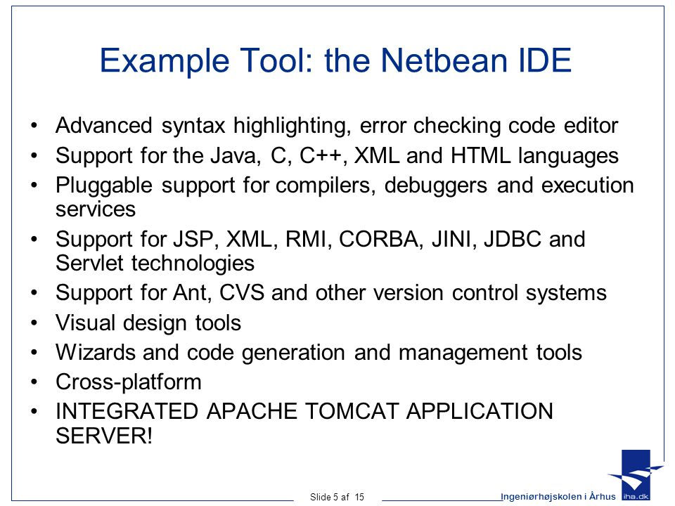 Ingeniørhøjskolen i Århus Slide 5 af 15 Example Tool: the Netbean IDE Advanced syntax highlighting, error checking code editor Support for the Java, C, C++, XML and HTML languages Pluggable support for compilers, debuggers and execution services Support for JSP, XML, RMI, CORBA, JINI, JDBC and Servlet technologies Support for Ant, CVS and other version control systems Visual design tools Wizards and code generation and management tools Cross-platform INTEGRATED APACHE TOMCAT APPLICATION SERVER!