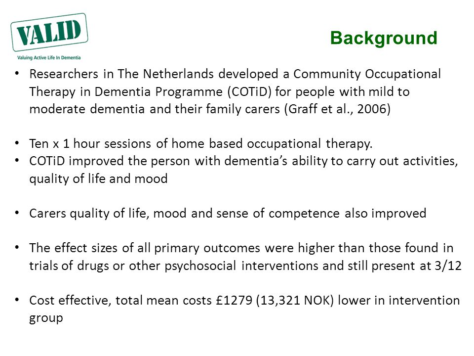Background Researchers in The Netherlands developed a Community Occupational Therapy in Dementia Programme (COTiD) for people with mild to moderate dementia and their family carers (Graff et al., 2006) Ten x 1 hour sessions of home based occupational therapy.