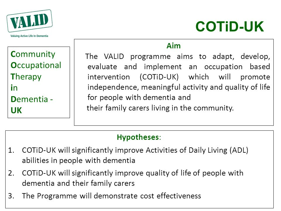 COTiD-UK Aim The VALID programme aims to adapt, develop, evaluate and implement an occupation based intervention (COTiD-UK) which will promote indepen