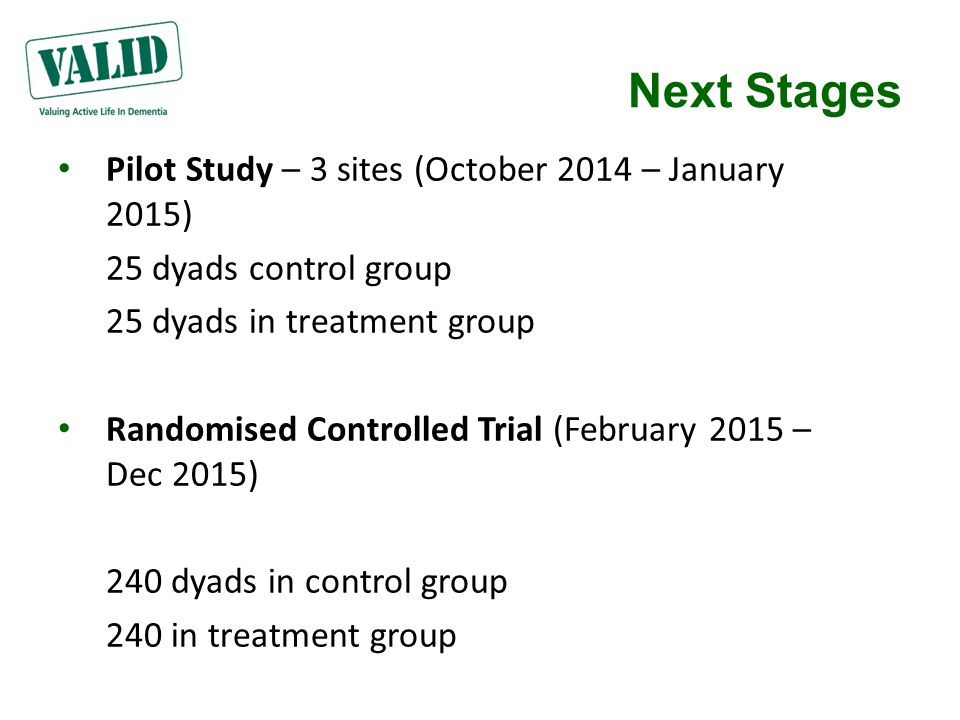 Next Stages Pilot Study – 3 sites (October 2014 – January 2015) 25 dyads control group 25 dyads in treatment group Randomised Controlled Trial (February 2015 – Dec 2015) 240 dyads in control group 240 in treatment group