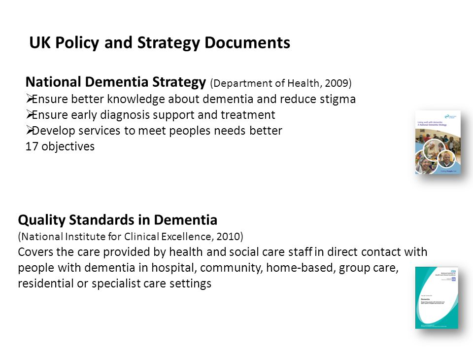 Quality Standards in Dementia (National Institute for Clinical Excellence, 2010) Covers the care provided by health and social care staff in direct contact with people with dementia in hospital, community, home-based, group care, residential or specialist care settings UK Policy and Strategy Documents National Dementia Strategy (Department of Health, 2009)  Ensure better knowledge about dementia and reduce stigma  Ensure early diagnosis support and treatment  Develop services to meet peoples needs better 17 objectives