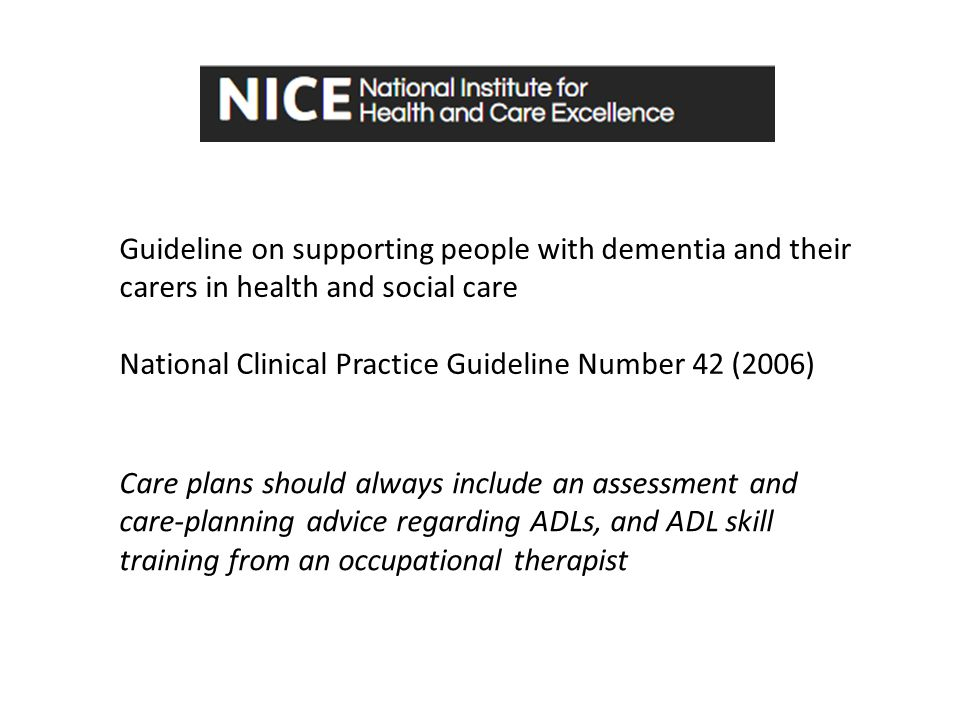 Care plans should always include an assessment and care-planning advice regarding ADLs, and ADL skill training from an occupational therapist Guideline on supporting people with dementia and their carers in health and social care National Clinical Practice Guideline Number 42 (2006)