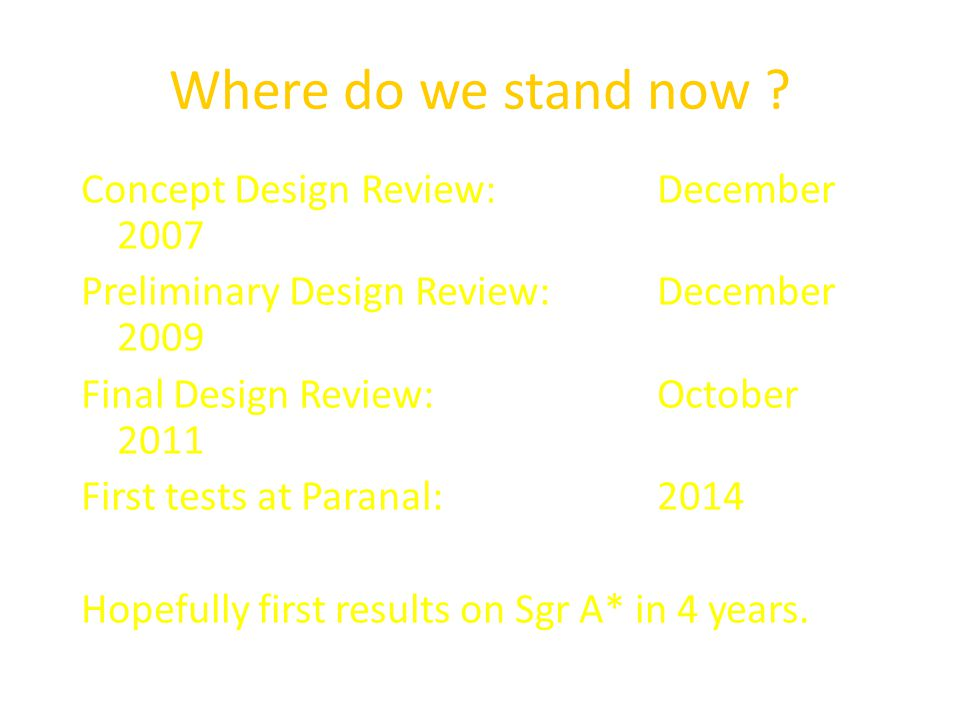Where do we stand now ? Concept Design Review:December 2007 Preliminary Design Review:December 2009 Final Design Review:October 2011 First tests at Pa