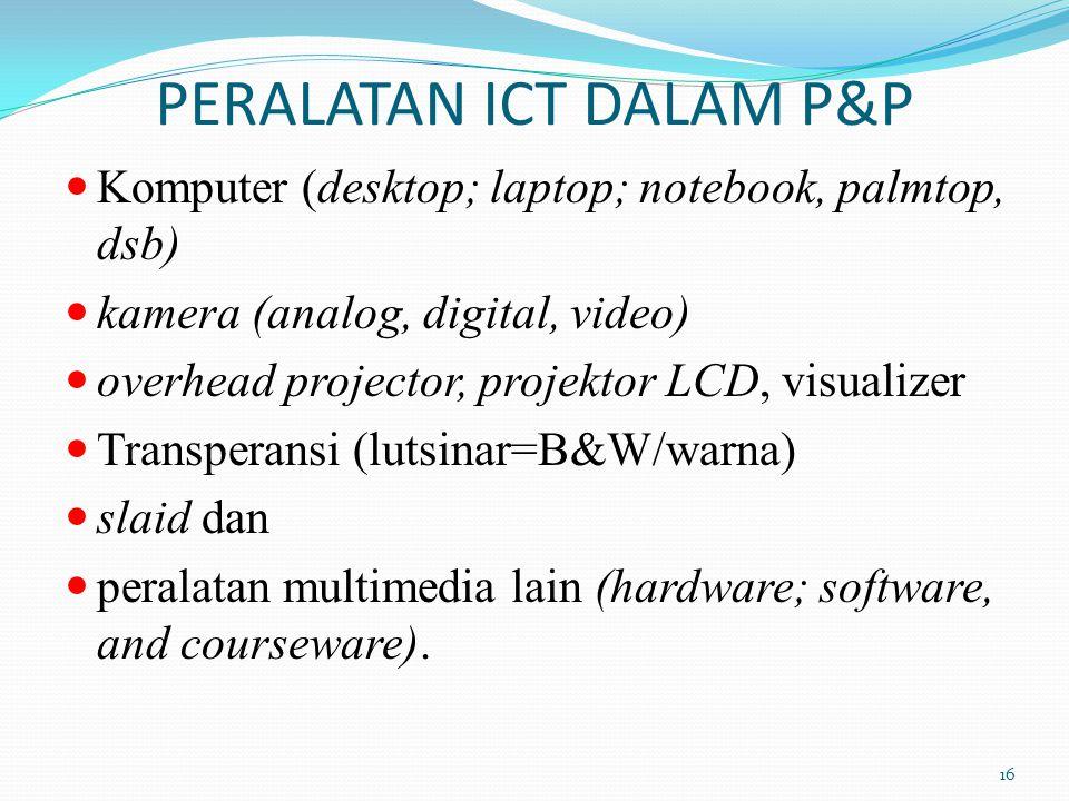 PERALATAN ICT DALAM P&P Komputer (desktop; laptop; notebook, palmtop, dsb) kamera (analog, digital, video) overhead projector, projektor LCD, visualizer Transperansi (lutsinar=B&W/warna) slaid dan peralatan multimedia lain (hardware; software, and courseware).