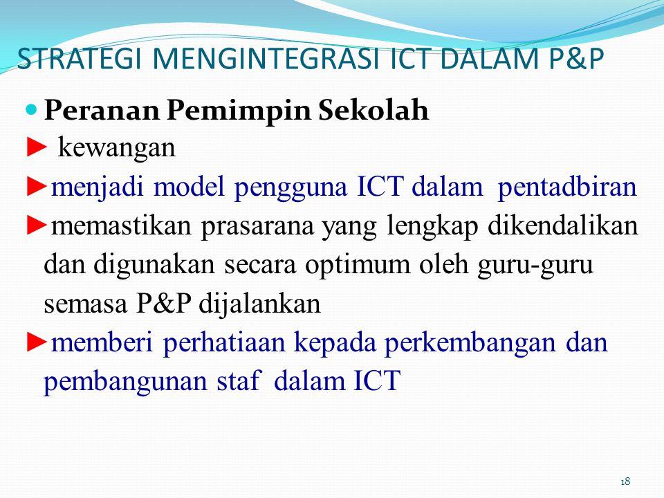 STRATEGI MENGINTEGRASI ICT DALAM P&P Peranan Pemimpin Sekolah ► kewangan ► menjadi model pengguna ICT dalam pentadbiran ► memastikan prasarana yang lengkap dikendalikan dan digunakan secara optimum oleh guru-guru semasa P&P dijalankan ► memberi perhatiaan kepada perkembangan dan pembangunan staf dalam ICT 18
