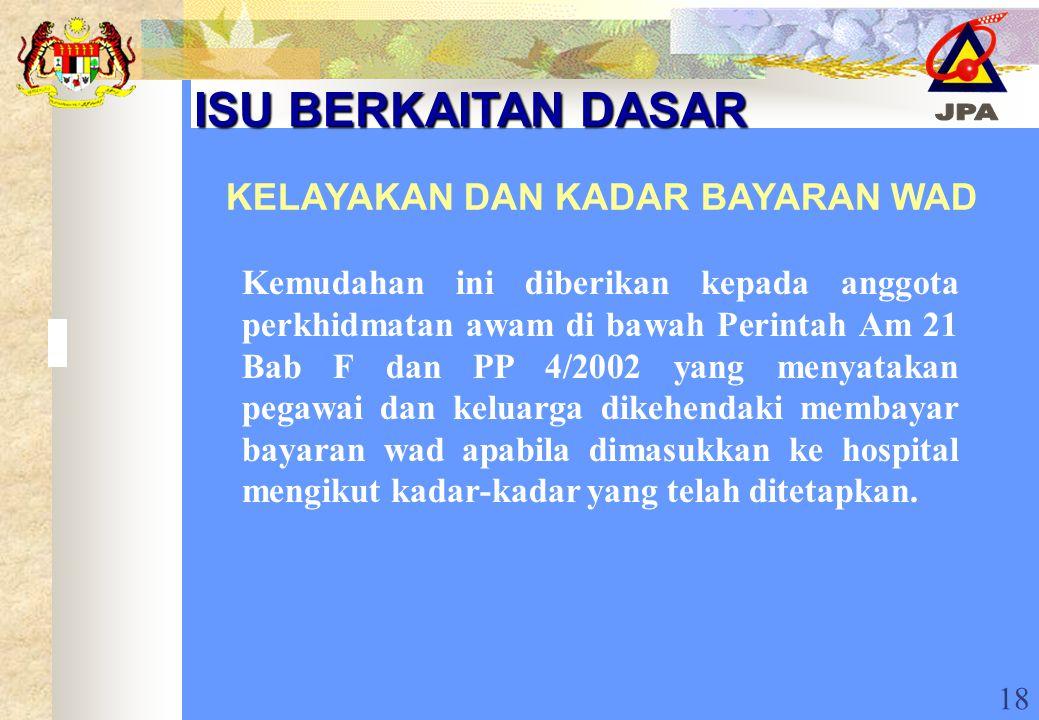 18 ISU BERKAITAN DASAR ISU BERKAITAN DASAR KELAYAKAN DAN KADAR BAYARAN WAD Kemudahan ini diberikan kepada anggota perkhidmatan awam di bawah Perintah