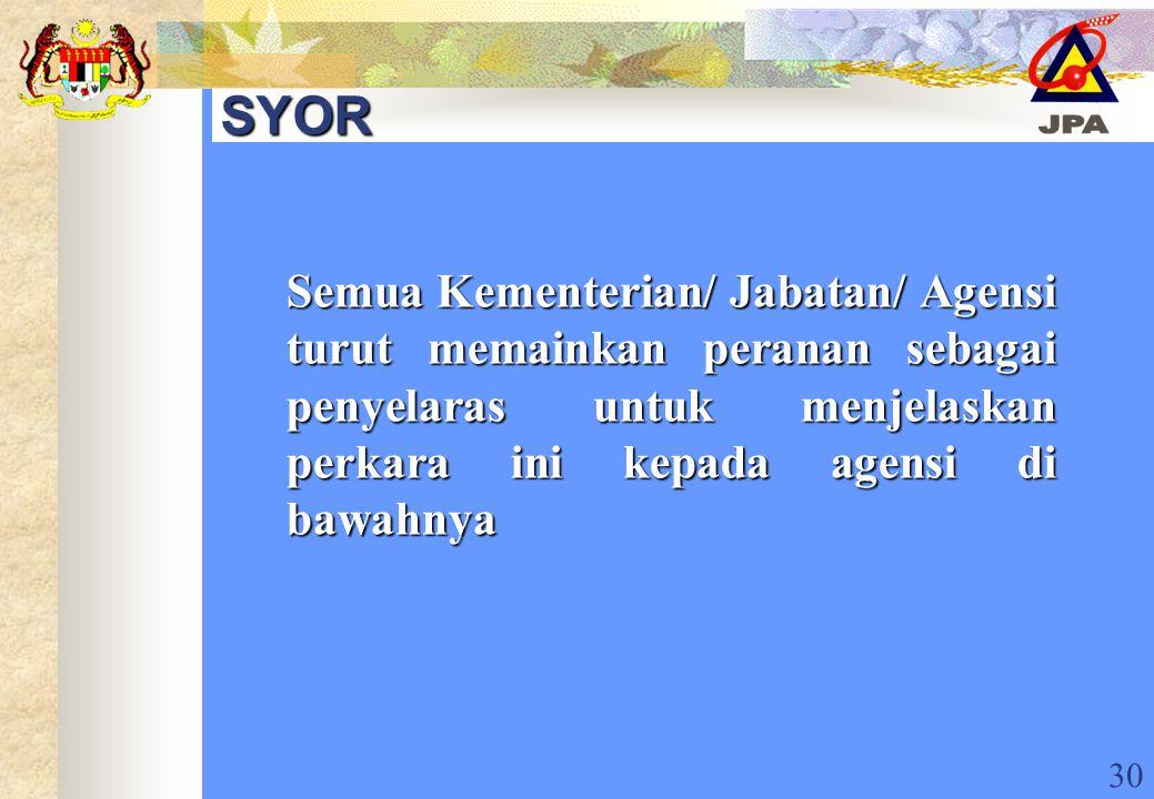 30 SYOR Semua Kementerian/ Jabatan/ Agensi turut memainkan peranan sebagai penyelaras untuk menjelaskan perkara ini kepada agensi di bawahnya