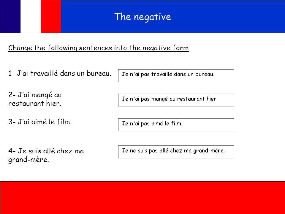 The negative Change the following sentences into the negative form 1- J'ai travaillé dans un bureau.