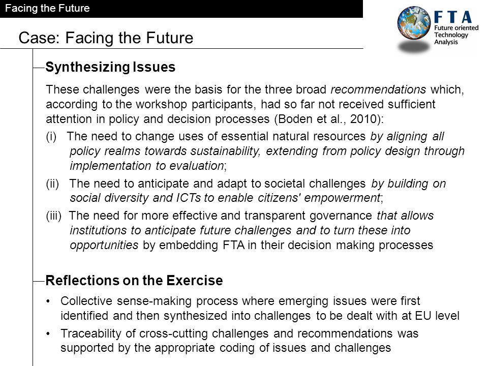 Facing the Future Case: Facing the Future Synthesizing Issues These challenges were the basis for the three broad recommendations which, according to the workshop participants, had so far not received sufficient attention in policy and decision processes (Boden et al., 2010): (i) The need to change uses of essential natural resources by aligning all policy realms towards sustainability, extending from policy design through implementation to evaluation; (ii) The need to anticipate and adapt to societal challenges by building on social diversity and ICTs to enable citizens empowerment; (iii) The need for more effective and transparent governance that allows institutions to anticipate future challenges and to turn these into opportunities by embedding FTA in their decision making processes Reflections on the Exercise Collective sense-making process where emerging issues were first identified and then synthesized into challenges to be dealt with at EU level Traceability of cross-cutting challenges and recommendations was supported by the appropriate coding of issues and challenges
