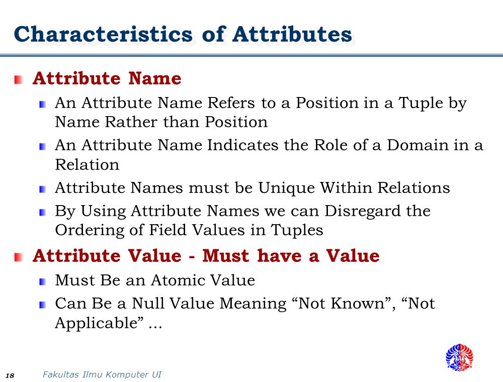 Fakultas Ilmu Komputer UI 18 Characteristics of Attributes Attribute Name An Attribute Name Refers to a Position in a Tuple by Name Rather than Positi