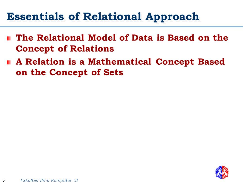 Fakultas Ilmu Komputer UI 2 Essentials of Relational Approach The Relational Model of Data is Based on the Concept of Relations A Relation is a Mathem