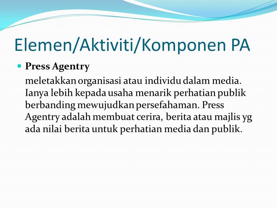 Elemen/Aktiviti/Komponen PA Press Agentry meletakkan organisasi atau individu dalam media. Ianya lebih kepada usaha menarik perhatian publik berbandin