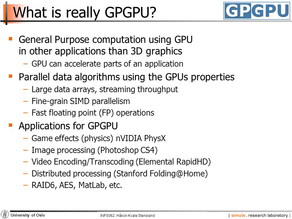 INF5062, Pål Halvorsen and Carsten Griwodz University of Oslo What is really GPGPU?  General Purpose computation using GPU in other applications than