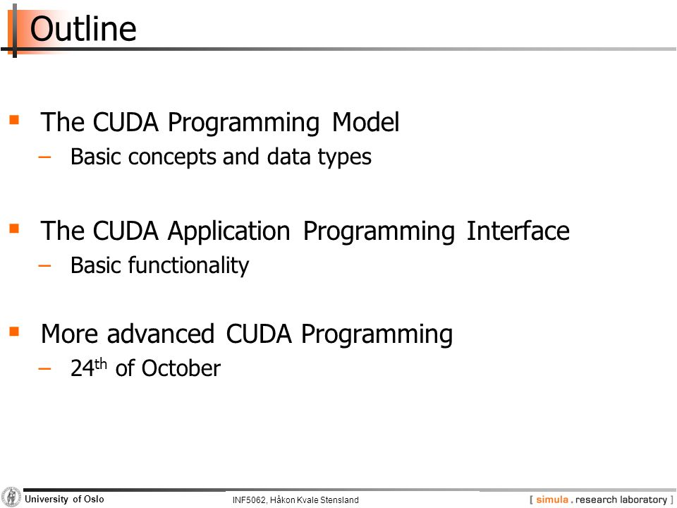 INF5062, Pål Halvorsen and Carsten Griwodz University of Oslo Outline  The CUDA Programming Model −Basic concepts and data types  The CUDA Applicati