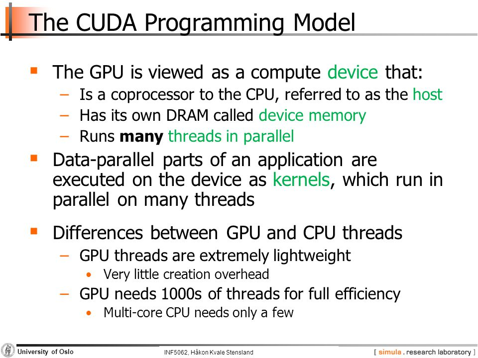 INF5062, Pål Halvorsen and Carsten Griwodz University of Oslo The CUDA Programming Model  The GPU is viewed as a compute device that: −Is a coprocessor to the CPU, referred to as the host −Has its own DRAM called device memory −Runs many threads in parallel  Data-parallel parts of an application are executed on the device as kernels, which run in parallel on many threads  Differences between GPU and CPU threads −GPU threads are extremely lightweight Very little creation overhead −GPU needs 1000s of threads for full efficiency Multi-core CPU needs only a few INF5062, Håkon Kvale Stensland