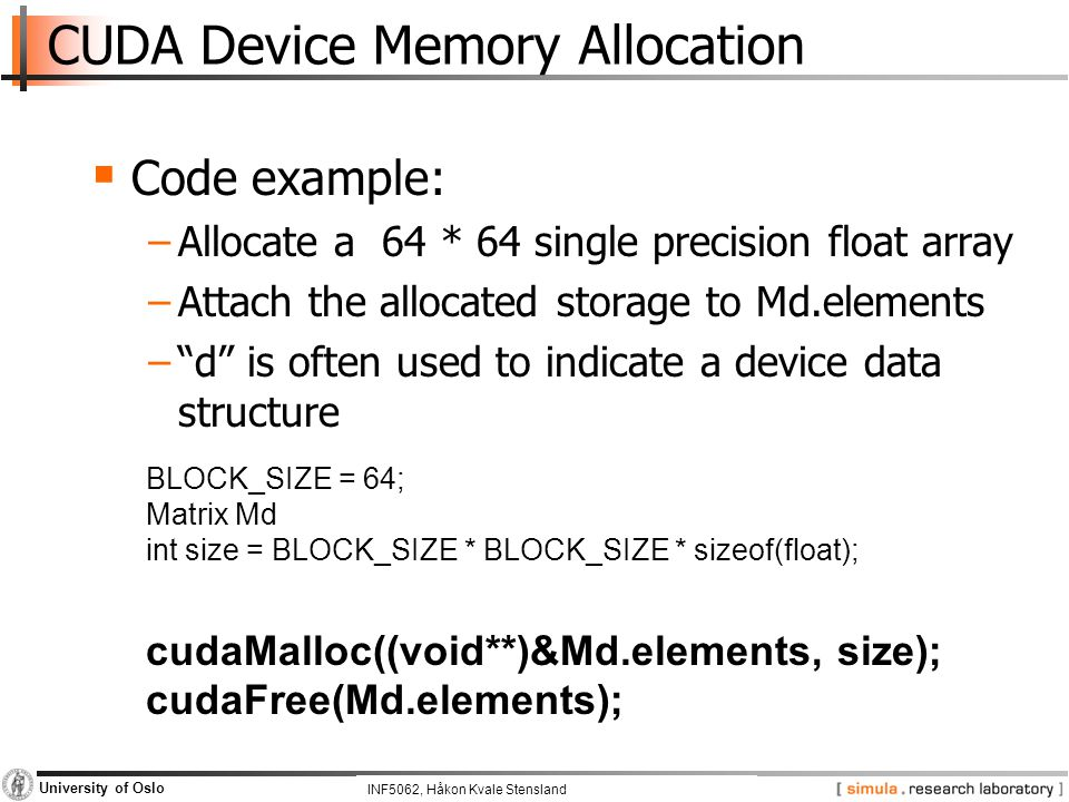 INF5062, Pål Halvorsen and Carsten Griwodz University of Oslo CUDA Device Memory Allocation  Code example: −Allocate a 64 * 64 single precision float array −Attach the allocated storage to Md.elements − d is often used to indicate a device data structure BLOCK_SIZE = 64; Matrix Md int size = BLOCK_SIZE * BLOCK_SIZE * sizeof(float); cudaMalloc((void**)&Md.elements, size); cudaFree(Md.elements); INF5062, Håkon Kvale Stensland