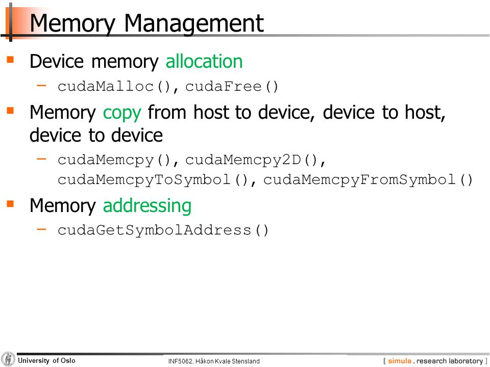 INF5062, Pål Halvorsen and Carsten Griwodz University of Oslo Memory Management  Device memory allocation − cudaMalloc(), cudaFree()  Memory copy from host to device, device to host, device to device − cudaMemcpy(), cudaMemcpy2D(), cudaMemcpyToSymbol(), cudaMemcpyFromSymbol()  Memory addressing − cudaGetSymbolAddress() INF5062, Håkon Kvale Stensland