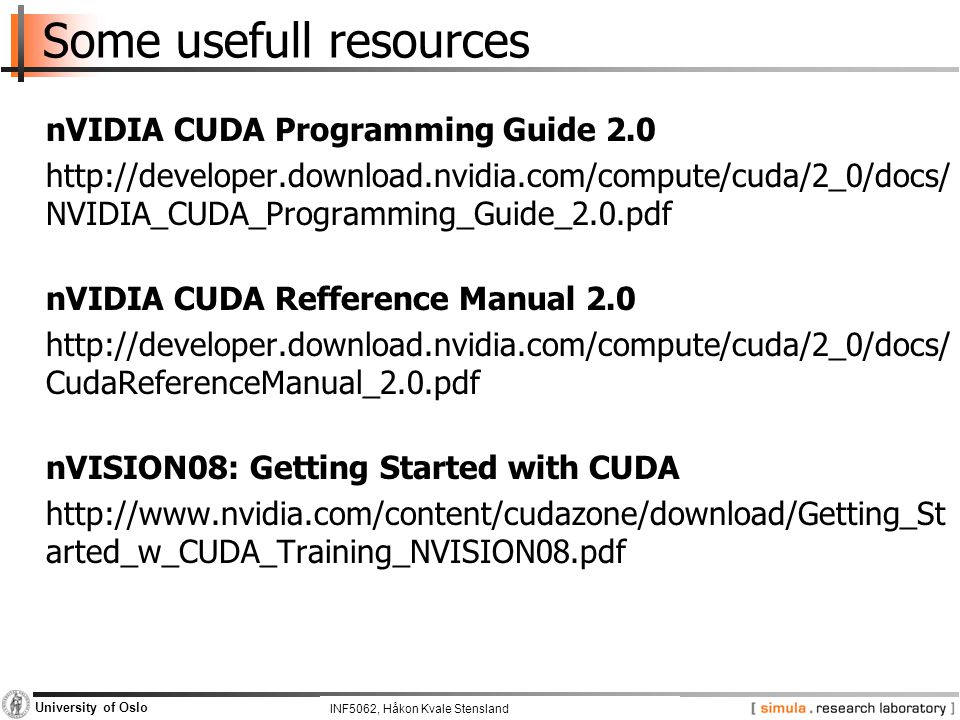 INF5062, Pål Halvorsen and Carsten Griwodz University of Oslo Some usefull resources nVIDIA CUDA Programming Guide 2.0 http://developer.download.nvidia.com/compute/cuda/2_0/docs/ NVIDIA_CUDA_Programming_Guide_2.0.pdf nVIDIA CUDA Refference Manual 2.0 http://developer.download.nvidia.com/compute/cuda/2_0/docs/ CudaReferenceManual_2.0.pdf nVISION08: Getting Started with CUDA http://www.nvidia.com/content/cudazone/download/Getting_St arted_w_CUDA_Training_NVISION08.pdf INF5062, Håkon Kvale Stensland