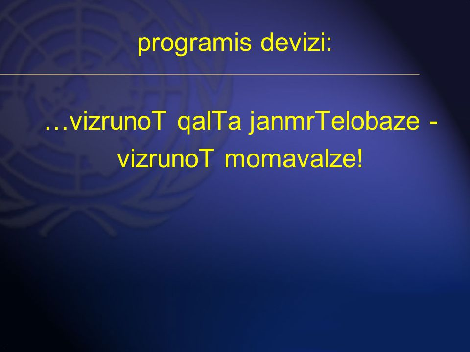programis devizi: …vizrunoT qalTa janmrTelobaze - vizrunoT momavalze!