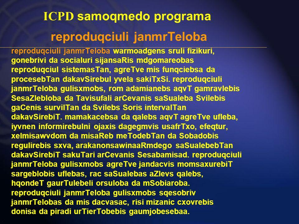 ICPD samoqmedo programa reproduqciuli janmrTeloba reproduqciuli janmrTeloba warmoadgens sruli fizikuri, gonebrivi da socialuri sijansaRis mdgomareobas reproduqciul sistemasTan, agreTve mis funqciebsa da procesebTan dakavSirebul yvela sakiTxSi.