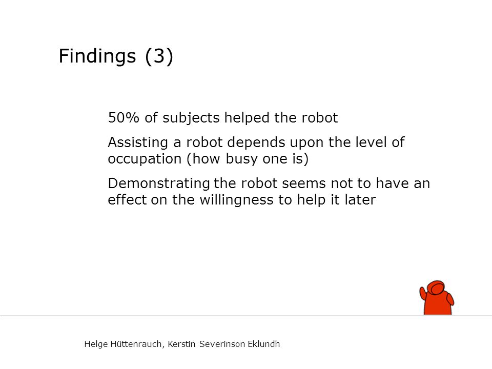Helge Hüttenrauch, Kerstin Severinson Eklundh Findings (4) 10 (of 16) subjects who helped realized robot's transport purpose, i.e.