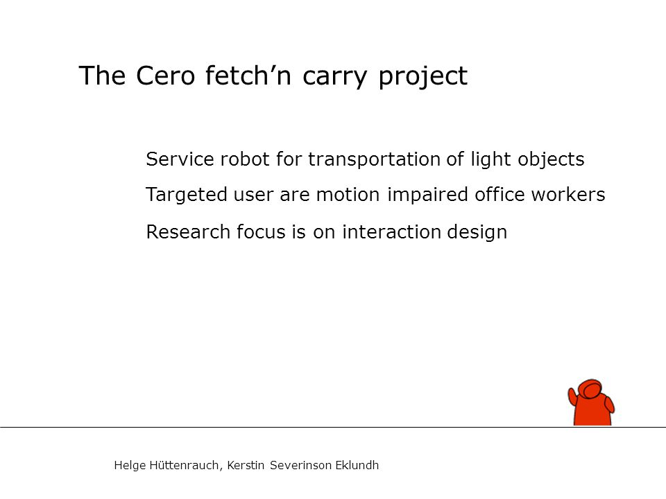 Helge Hüttenrauch, Kerstin Severinson Eklundh The Cero fetch'n carry project Service robot for transportation of light objects Targeted user are motion impaired office workers Research focus is on interaction design