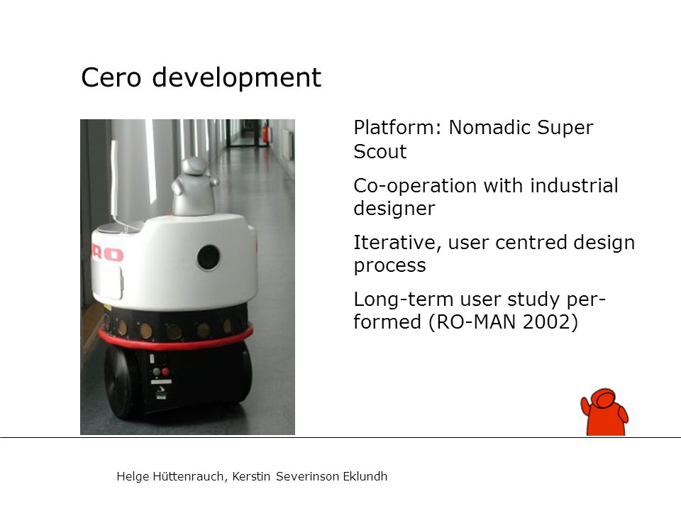 Helge Hüttenrauch, Kerstin Severinson Eklundh Cero development Platform: Nomadic Super Scout Co-operation with industrial designer Iterative, user centred design process Long-term user study per- formed (RO-MAN 2002)