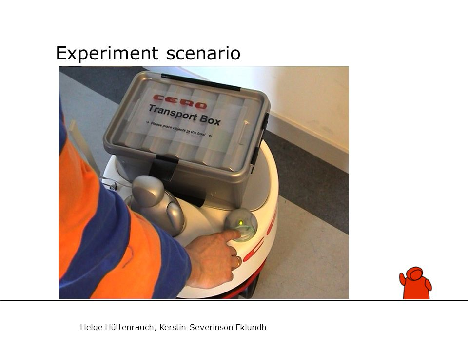 Helge Hüttenrauch, Kerstin Severinson Eklundh Experiment set-up (1) Purpose: Study experimentally if bystanders help a service robot 32 students of psychology or technology Median age: 29 years; 20 men, 12 women Subjects did not know the trial purpose Subjects had not encountered robot before Refreshments (e.g.