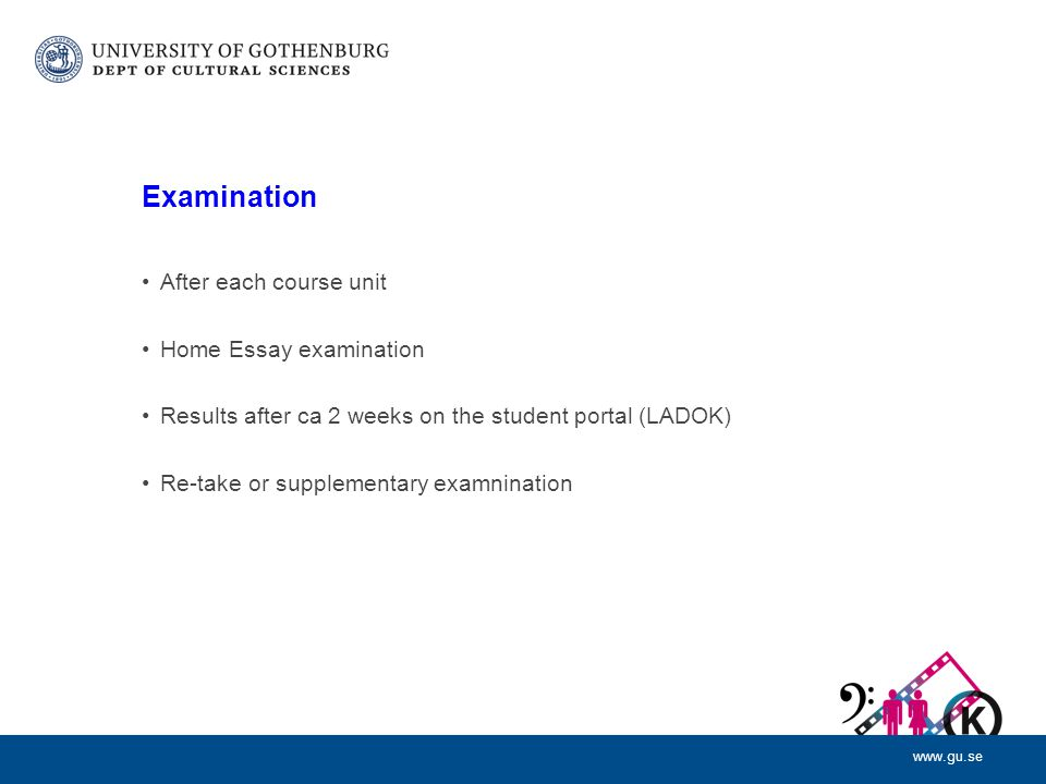 www.gu.se Examination After each course unit Home Essay examination Results after ca 2 weeks on the student portal (LADOK) Re-take or supplementary examnination