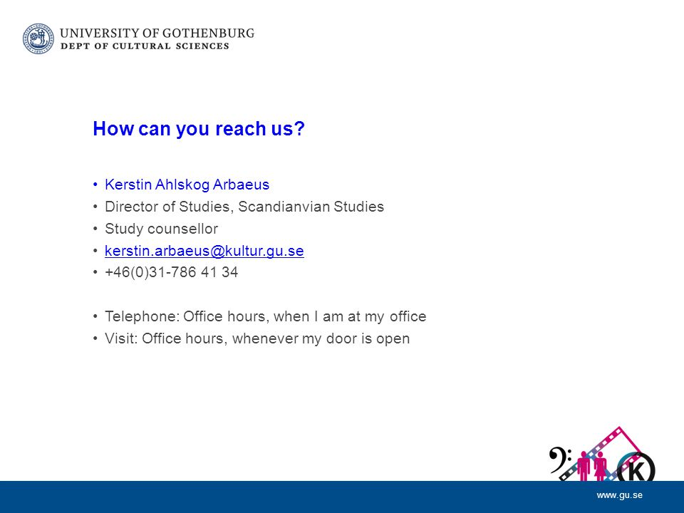www.gu.se How can you reach us? Kerstin Ahlskog Arbaeus Director of Studies, Scandianvian Studies Study counsellor kerstin.arbaeus@kultur.gu.se +46(0)