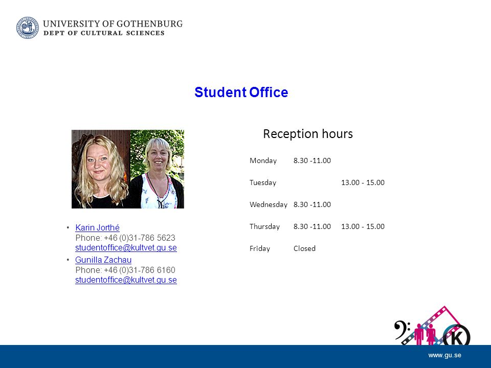 www.gu.se Student Office Reception hours Karin Jorthé Phone: +46 (0)31-786 5623 studentoffice@kultvet.gu.seKarin Jorthé studentoffice@kultvet.gu.se Gunilla Zachau Phone: +46 (0)31-786 6160 studentoffice@kultvet.gu.seGunilla Zachau studentoffice@kultvet.gu.se Monday8.30 -11.00 Tuesday 13.00 - 15.00 Wednesday8.30 -11.00 Thursday8.30 -11.0013.00 - 15.00 FridayClosed