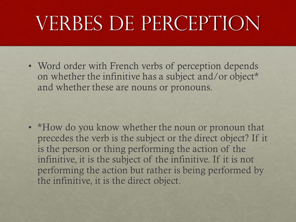Verbes de perception Word order with French verbs of perception depends on whether the infinitive has a subject and/or object* and whether these are nouns or pronouns.Word order with French verbs of perception depends on whether the infinitive has a subject and/or object* and whether these are nouns or pronouns.